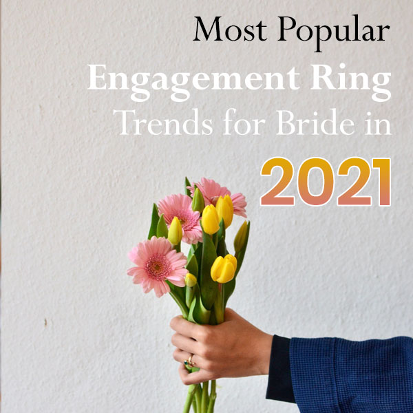 Most Popular Engagement Ring Trends for Bride in 2021